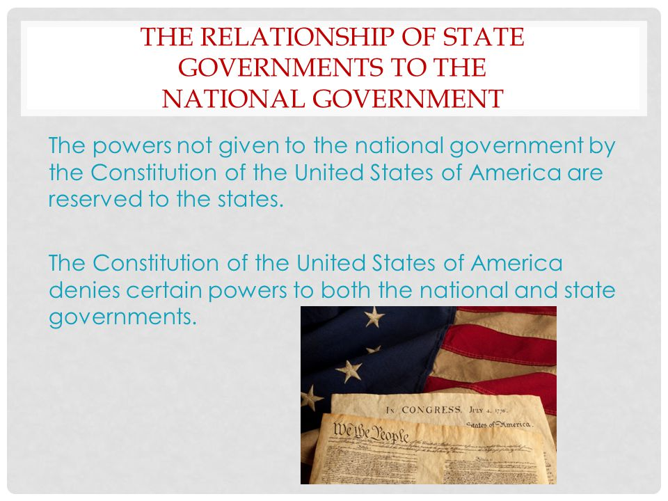 THE RELATIONSHIP OF STATE GOVERNMENTS TO THE NATIONAL GOVERNMENT ( CONT'D) Primary responsibilities of each level of government National : Conducts foreign policy, regulates commerce, and provides for the common defense State : Promotes public health, safety, and welfare Tensions exist when federal mandates require state actions without adequate funding.