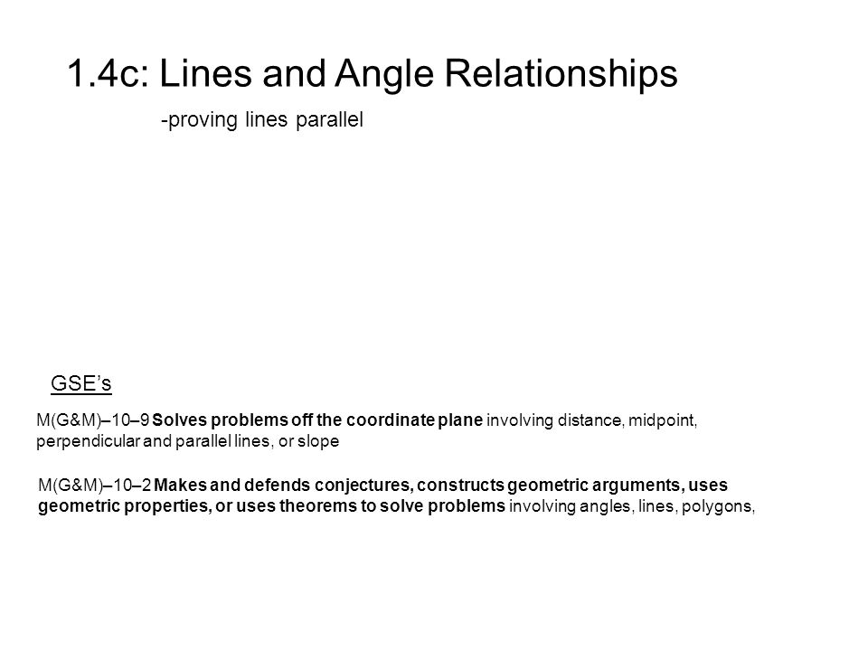 1.4c: Lines and Angle Relationships -proving lines parallel GSE's M(G&M)–10–2 Makes and defends conjectures, constructs geometric arguments, uses geometric properties, or uses theorems to solve problems involving angles, lines, polygons, M(G&M)–10–9 Solves problems off the coordinate plane involving distance, midpoint, perpendicular and parallel lines, or slope