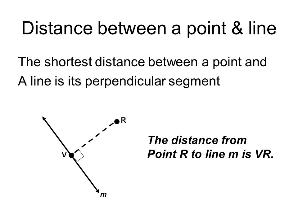 Distance between a point & line The shortest distance between a point and A line is its perpendicular segment R V m The distance from Point R to line