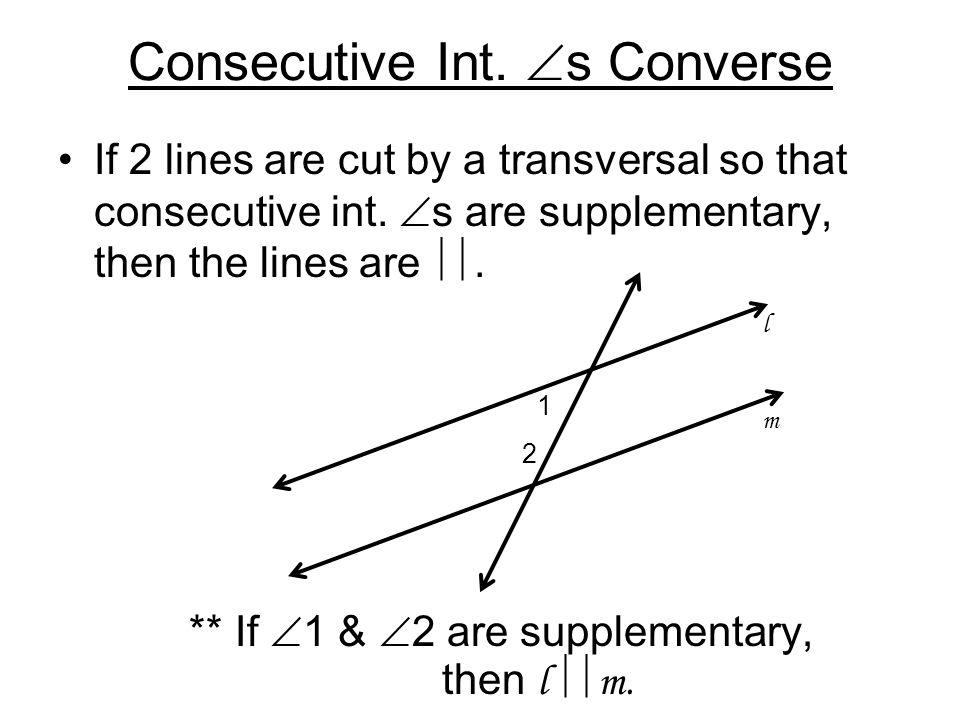 Consecutive Int.  s Converse If 2 lines are cut by a transversal so that consecutive int.  s are supplementary, then the lines are . ** If  1 & 