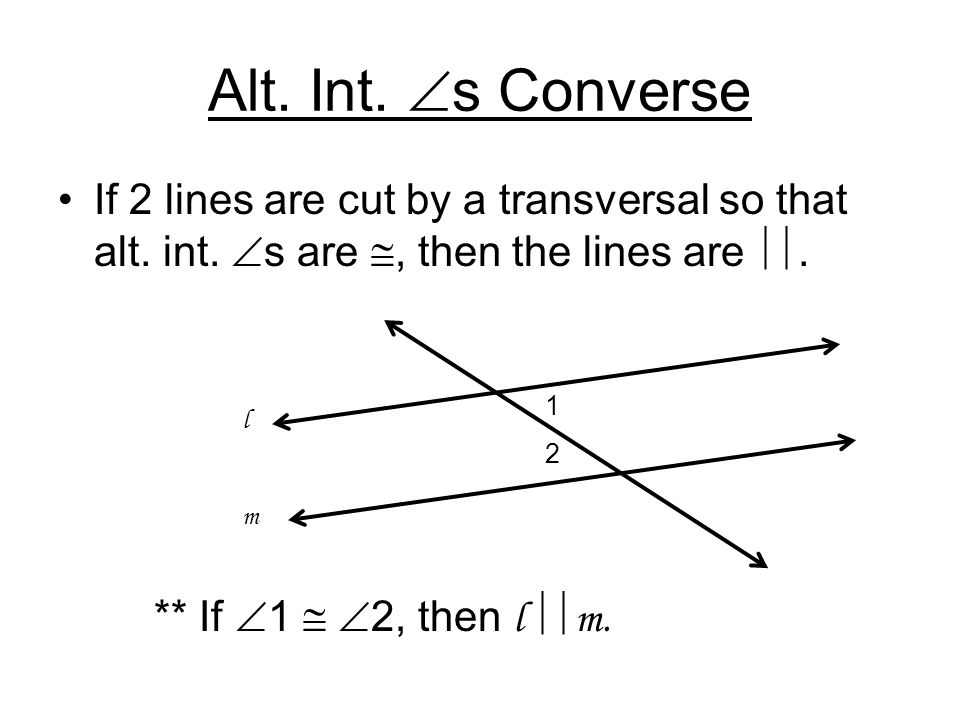 Alt. Int.  s Converse If 2 lines are cut by a transversal so that alt. int.  s are , then the lines are . ** If  1   2, then l  m. 1 2 lmlm