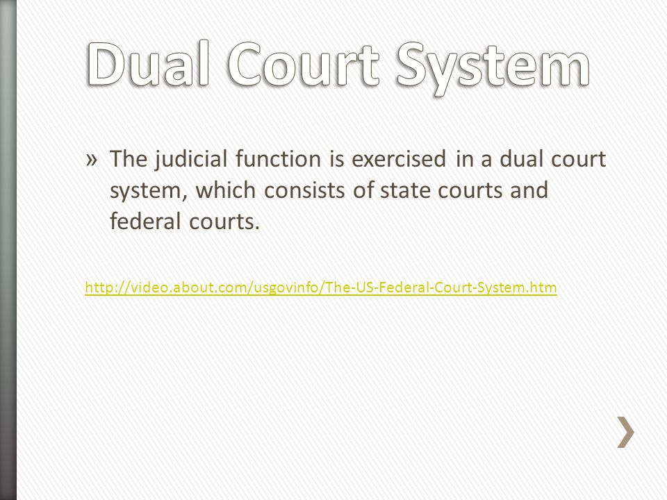 » The judicial function is exercised in a dual court system, which consists of state courts and federal courts. http://video.about.com/usgovinfo/The-U