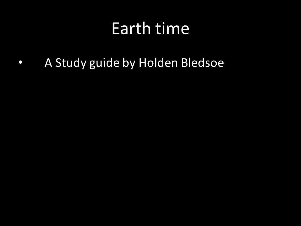 Earth time A Study guide by Holden Bledsoe