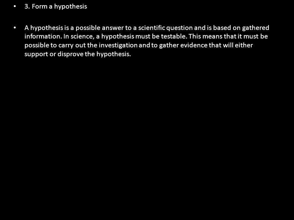 3. Form a hypothesis A hypothesis is a possible answer to a scientific question and is based on gathered information. In science, a hypothesis must be