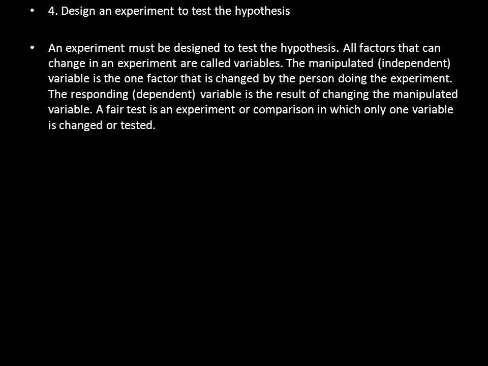 4. Design an experiment to test the hypothesis An experiment must be designed to test the hypothesis. All factors that can change in an experiment are