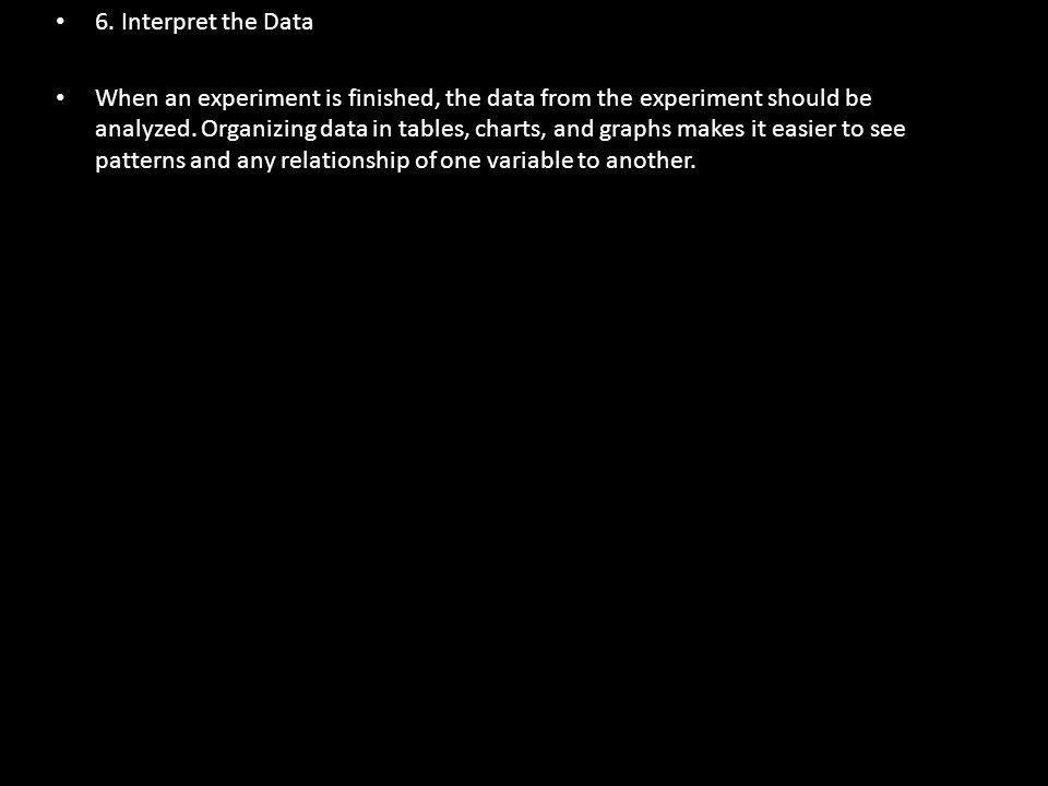 6. Interpret the Data When an experiment is finished, the data from the experiment should be analyzed. Organizing data in tables, charts, and graphs m