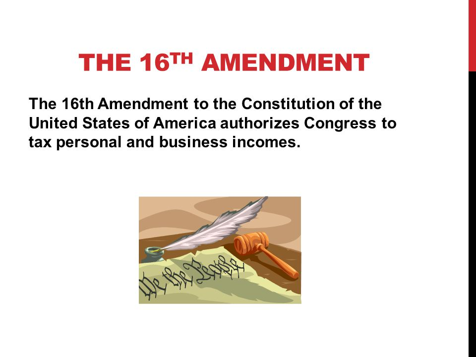 THE 16 TH AMENDMENT The 16th Amendment to the Constitution of the United States of America authorizes Congress to tax personal and business incomes.