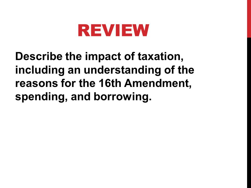 REVIEW Describe the impact of taxation, including an understanding of the reasons for the 16th Amendment, spending, and borrowing.