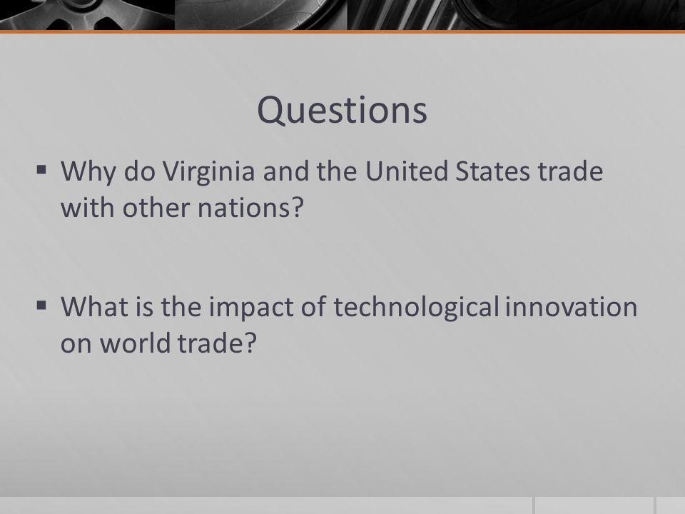 Questions  Why do Virginia and the United States trade with other nations?  What is the impact of technological innovation on world trade?