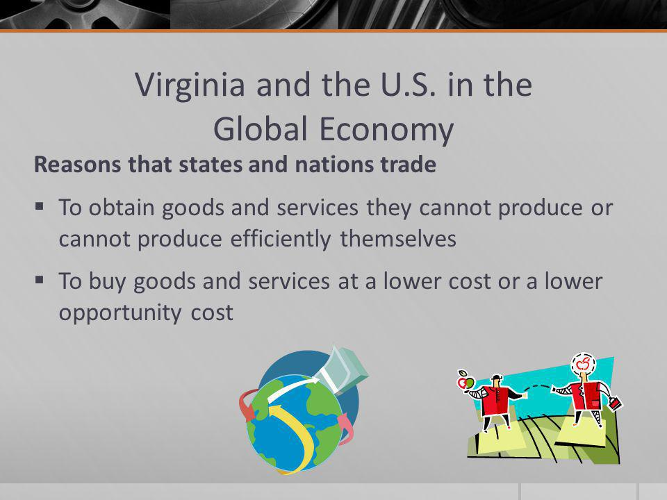 Virginia and the U.S. in the Global Economy Reasons that states and nations trade  To obtain goods and services they cannot produce or cannot produce