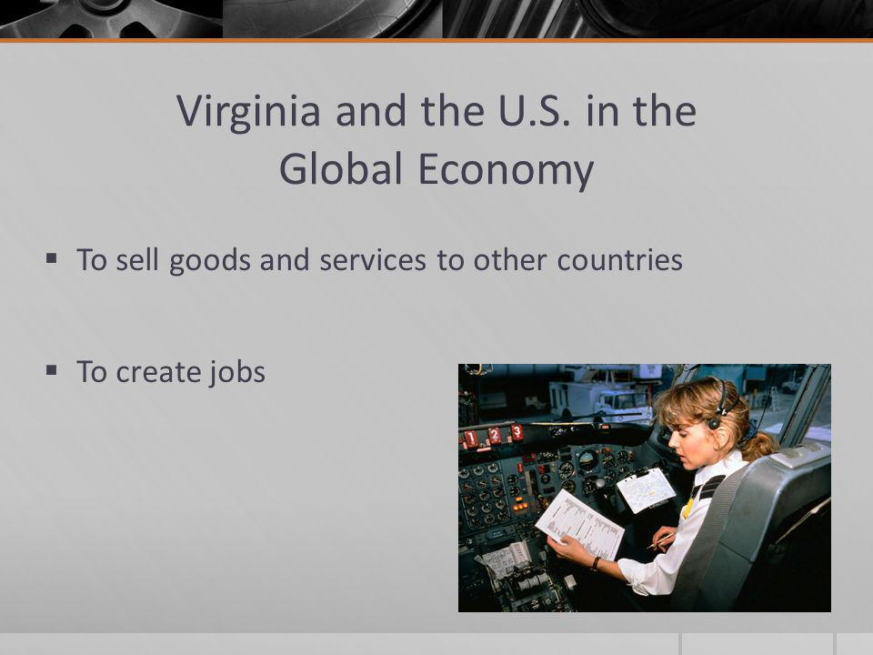Virginia and the U.S. in the Global Economy  To sell goods and services to other countries  To create jobs