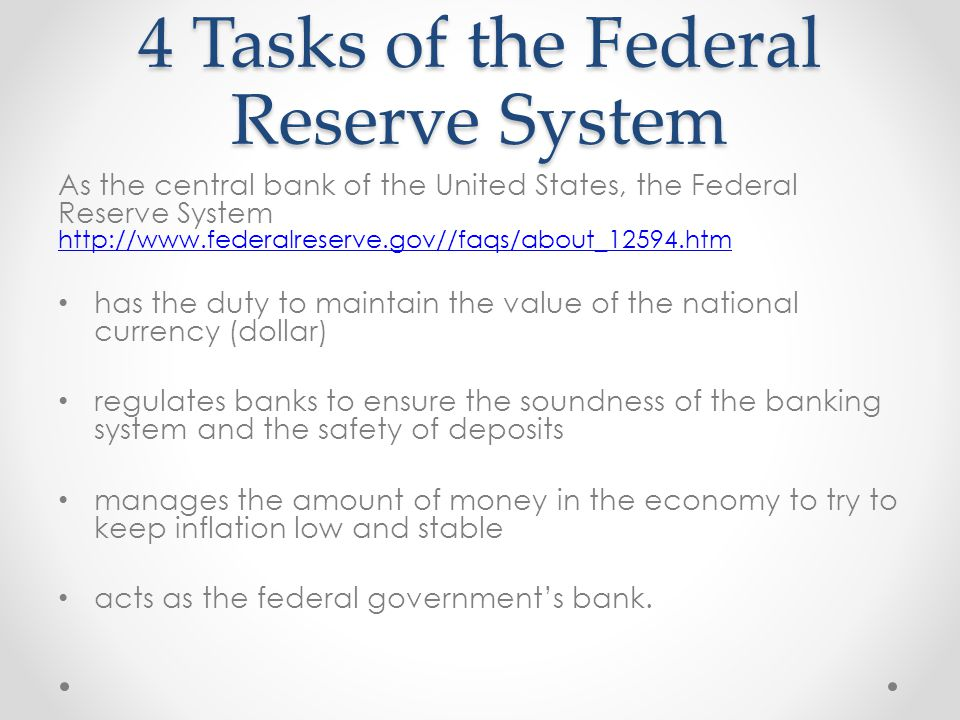 4 Tasks of the Federal Reserve System As the central bank of the United States, the Federal Reserve System http://www.federalreserve.gov//faqs/about_12594.htm http://www.federalreserve.gov//faqs/about_12594.htm has the duty to maintain the value of the national currency (dollar) regulates banks to ensure the soundness of the banking system and the safety of deposits manages the amount of money in the economy to try to keep inflation low and stable acts as the federal government's bank.