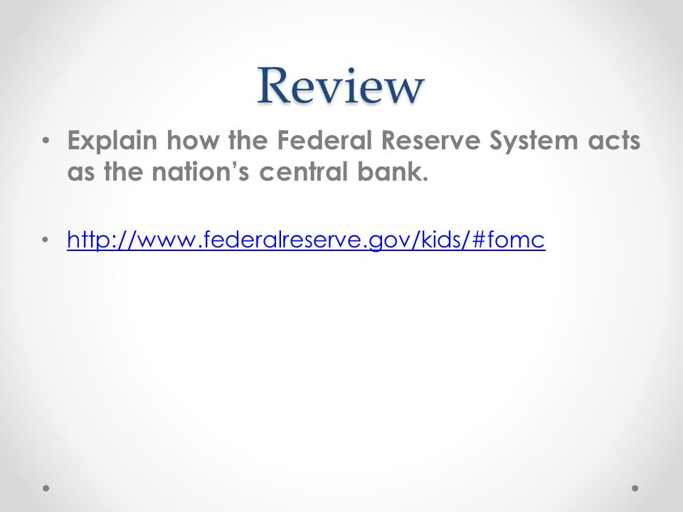 Review Explain how the Federal Reserve System acts as the nation's central bank.