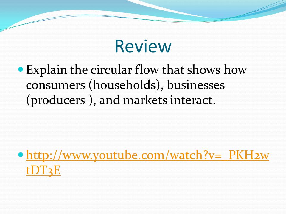 Review Explain the circular flow that shows how consumers (households), businesses (producers ), and markets interact. http://www.youtube.com/watch?v=