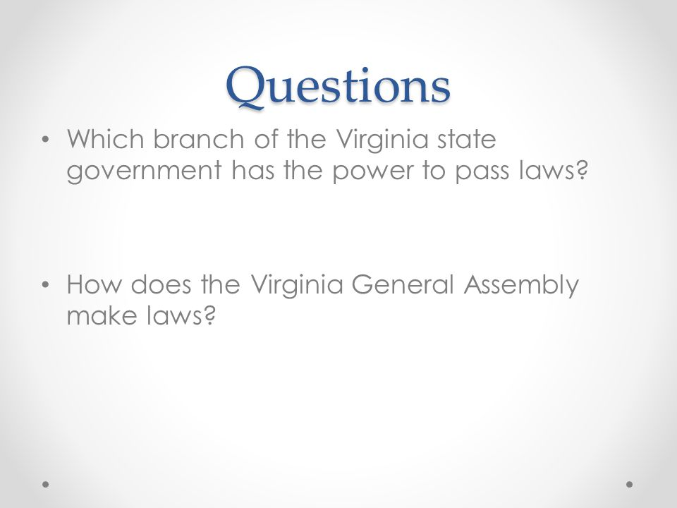 Questions Which branch of the Virginia state government has the power to pass laws.