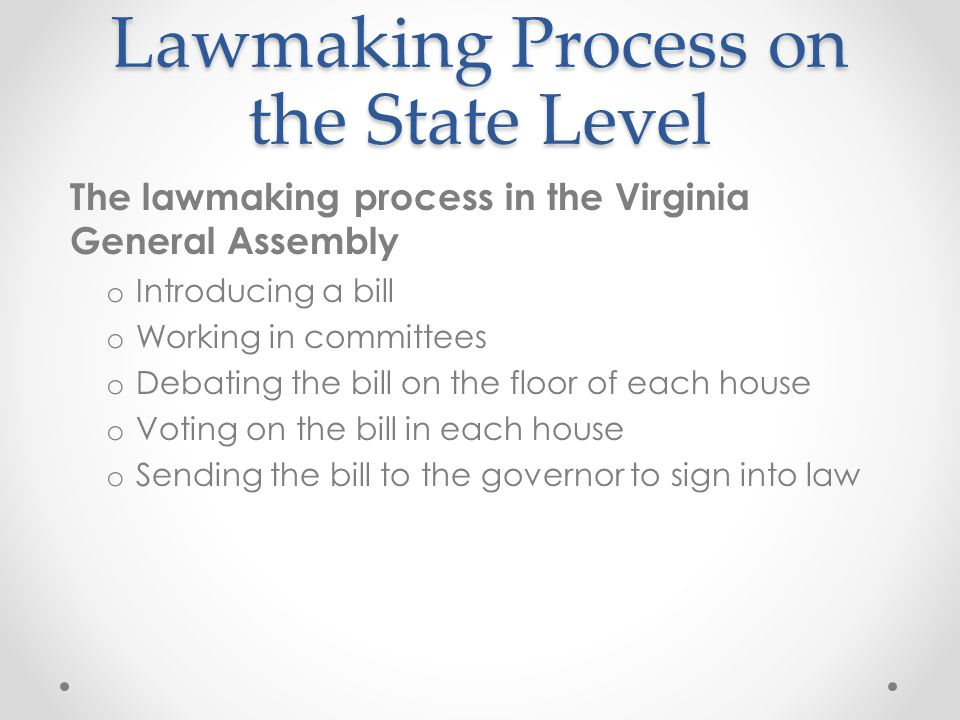 Lawmaking Process on the State Level The lawmaking process in the Virginia General Assembly o Introducing a bill o Working in committees o Debating the bill on the floor of each house o Voting on the bill in each house o Sending the bill to the governor to sign into law