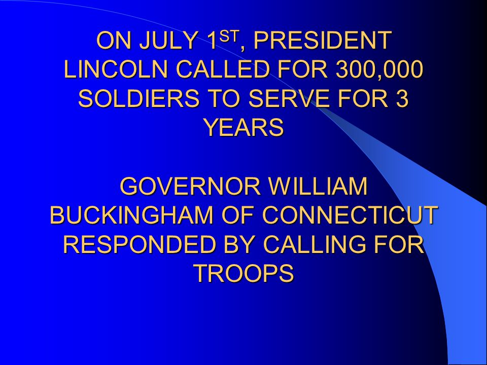 ON JULY 1 ST, PRESIDENT LINCOLN CALLED FOR 300,000 SOLDIERS TO SERVE FOR 3 YEARS GOVERNOR WILLIAM BUCKINGHAM OF CONNECTICUT RESPONDED BY CALLING FOR TROOPS