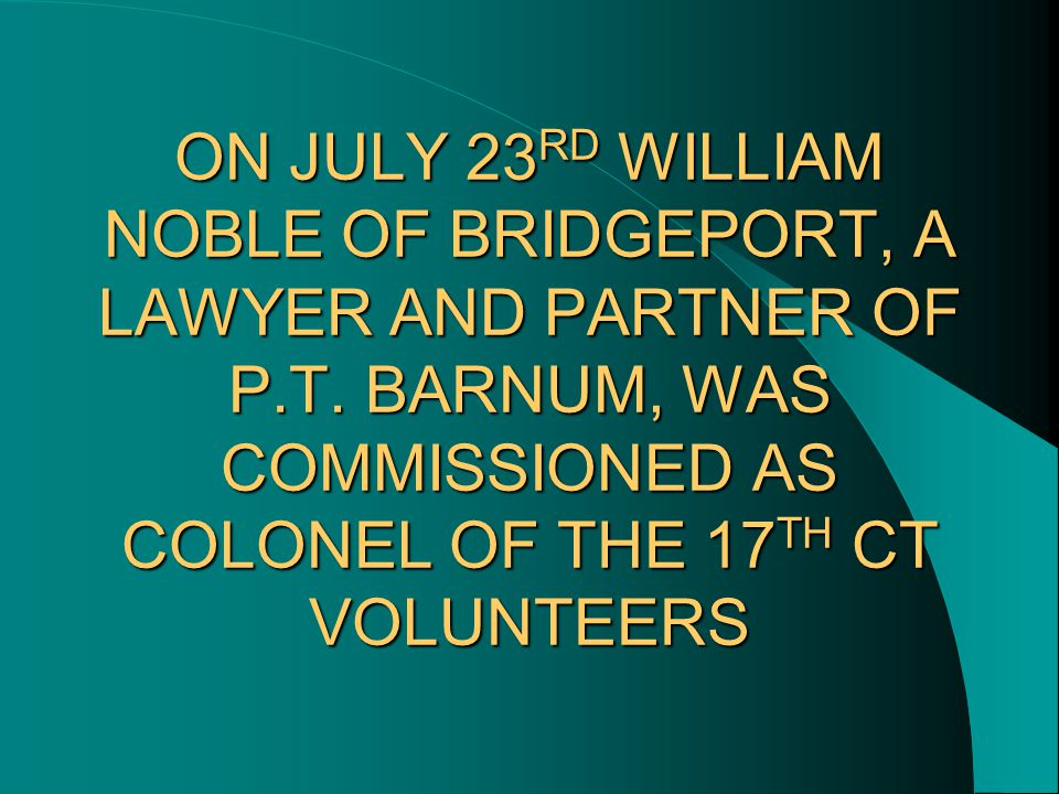 ON JULY 23 RD WILLIAM NOBLE OF BRIDGEPORT, A LAWYER AND PARTNER OF P.T. BARNUM, WAS COMMISSIONED AS COLONEL OF THE 17 TH CT VOLUNTEERS