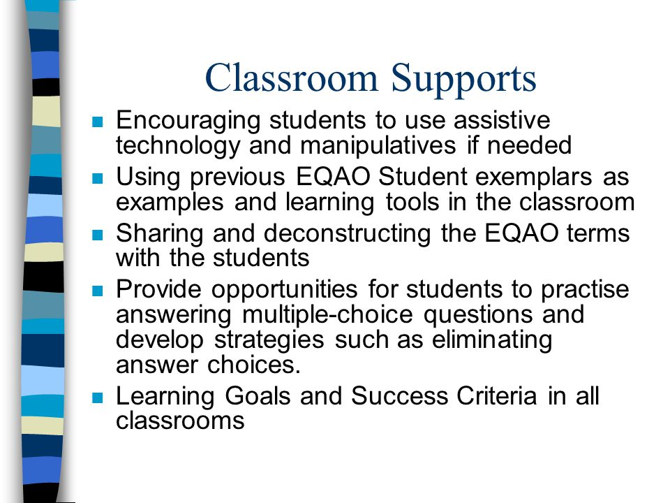 Classroom Supports n Encouraging students to use assistive technology and manipulatives if needed n Using previous EQAO Student exemplars as examples
