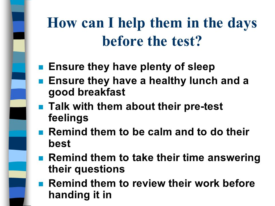 How can I help them in the days before the test? n Ensure they have plenty of sleep n Ensure they have a healthy lunch and a good breakfast n Talk wit