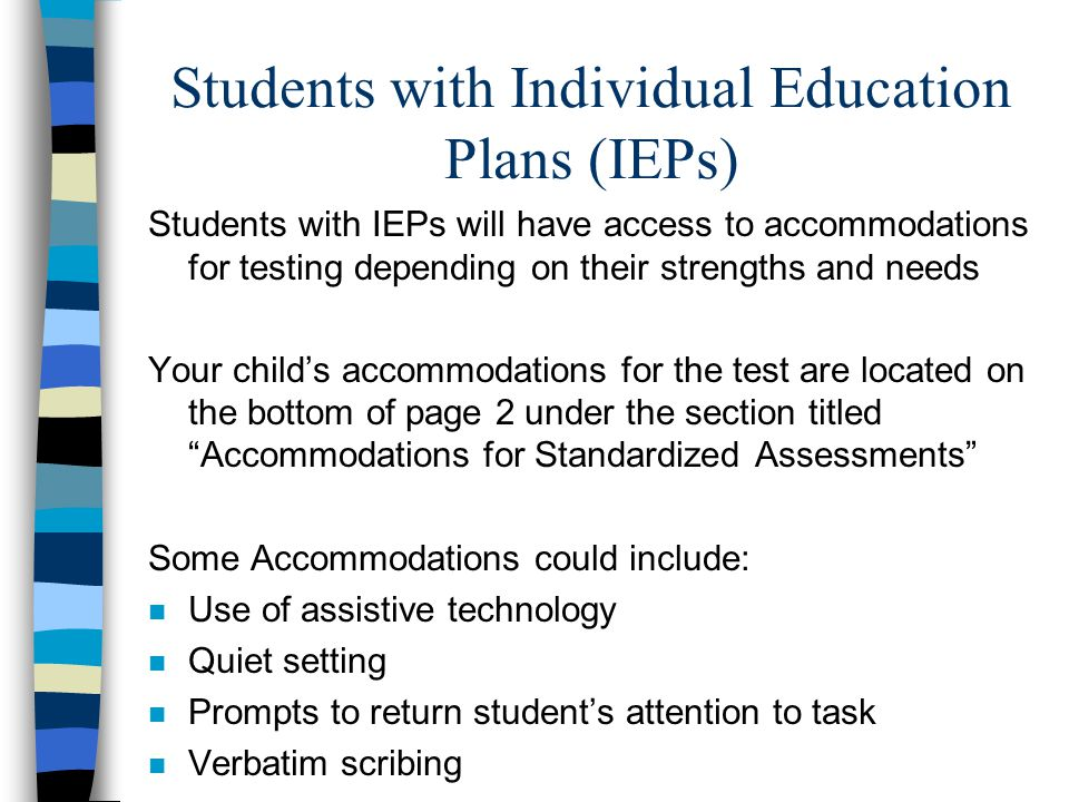 Students with Individual Education Plans (IEPs) Students with IEPs will have access to accommodations for testing depending on their strengths and nee