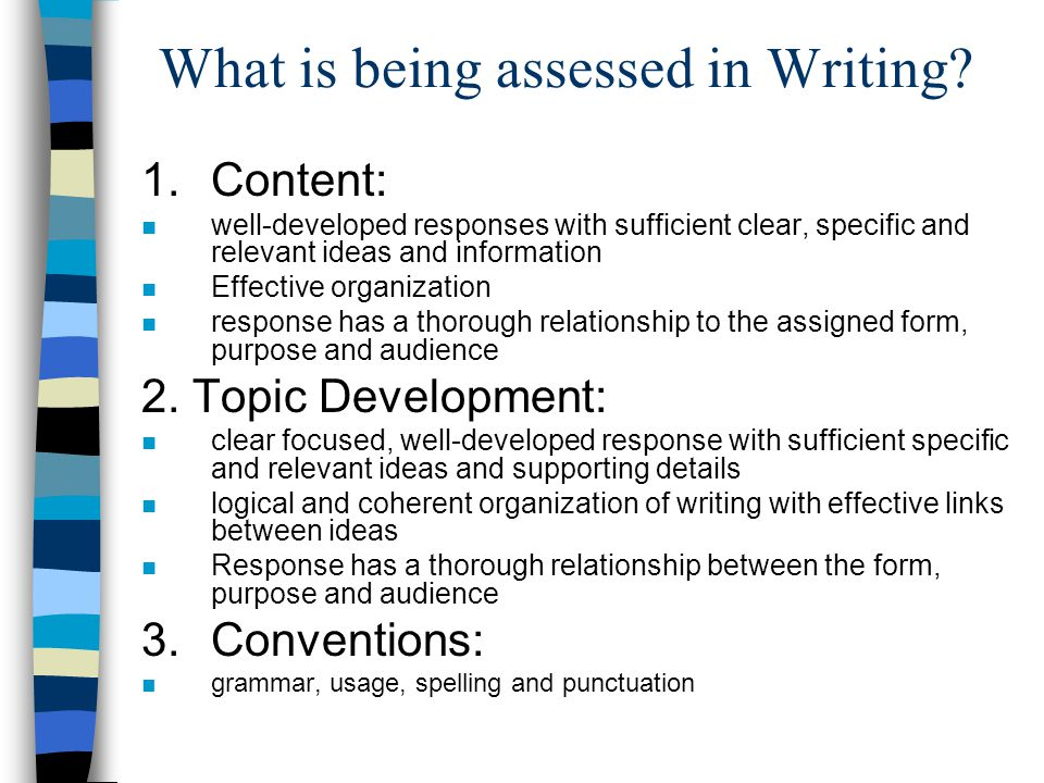 What is being assessed in Writing? 1.Content: n well-developed responses with sufficient clear, specific and relevant ideas and information n Effectiv