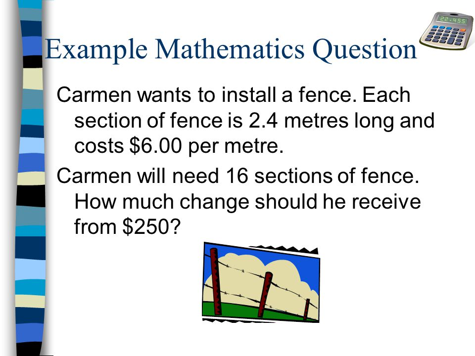 Example Mathematics Question Carmen wants to install a fence. Each section of fence is 2.4 metres long and costs $6.00 per metre. Carmen will need 16