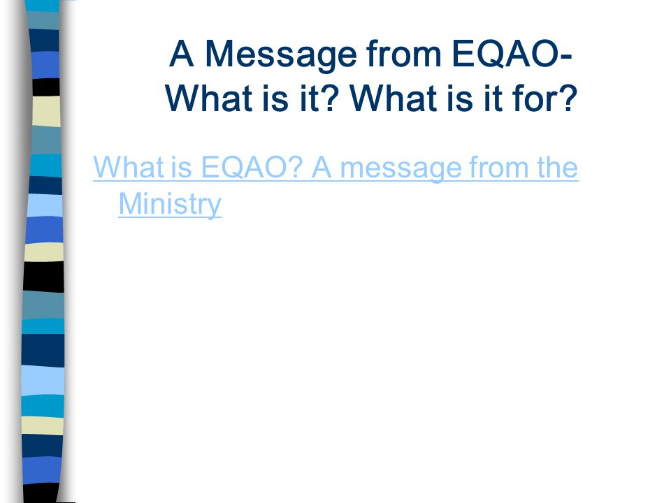 A Message from EQAO- What is it? What is it for? What is EQAO? A message from the Ministry