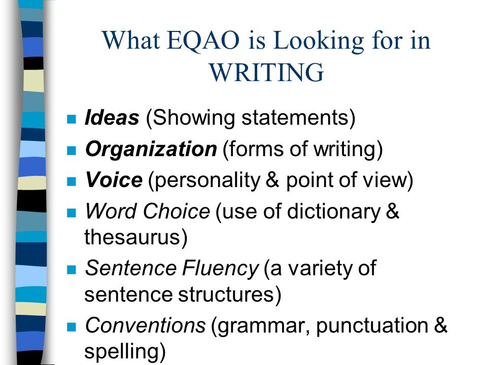 What EQAO is Looking for in WRITING n Ideas (Showing statements) n Organization (forms of writing) n Voice (personality & point of view) n Word Choice