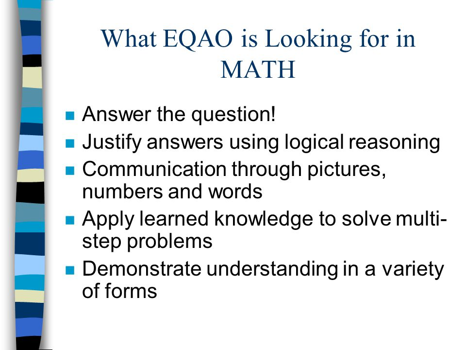 What EQAO is Looking for in MATH n Answer the question! n Justify answers using logical reasoning n Communication through pictures, numbers and words