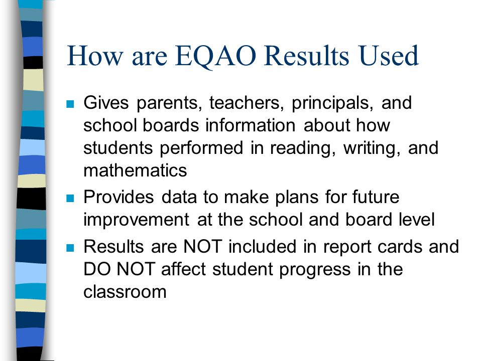 How are EQAO Results Used n Gives parents, teachers, principals, and school boards information about how students performed in reading, writing, and m