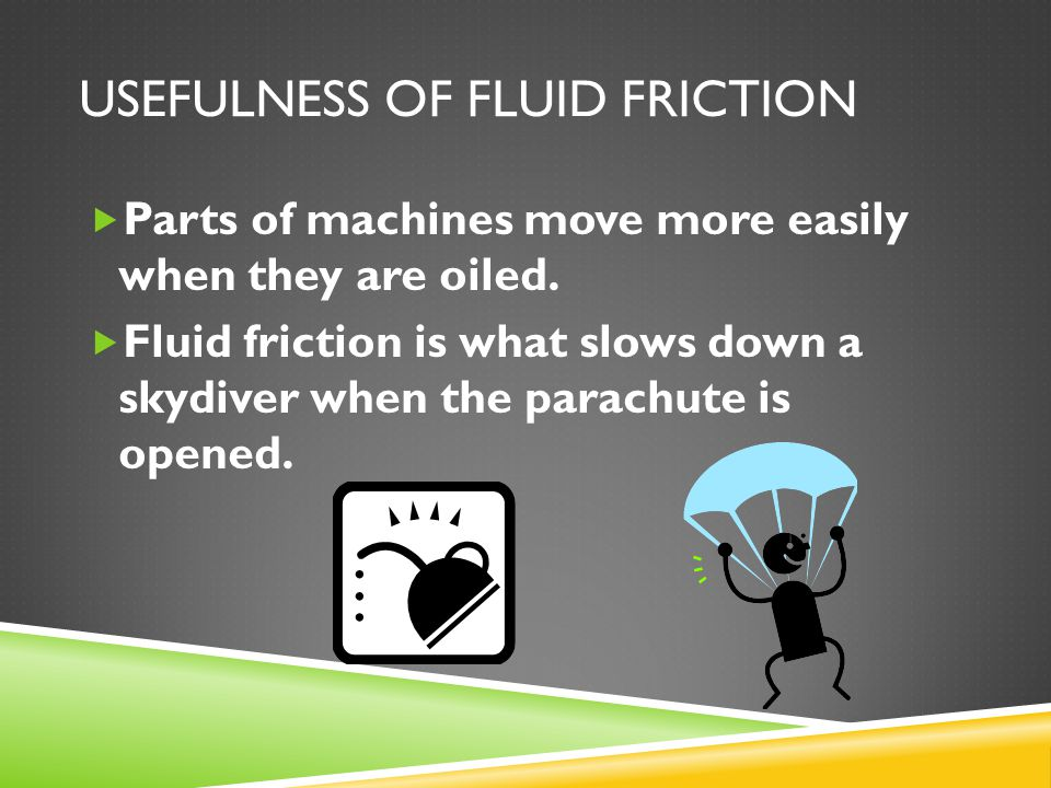 USEFULNESS OF FLUID FRICTION  Parts of machines move more easily when they are oiled.  Fluid friction is what slows down a skydiver when the parachu