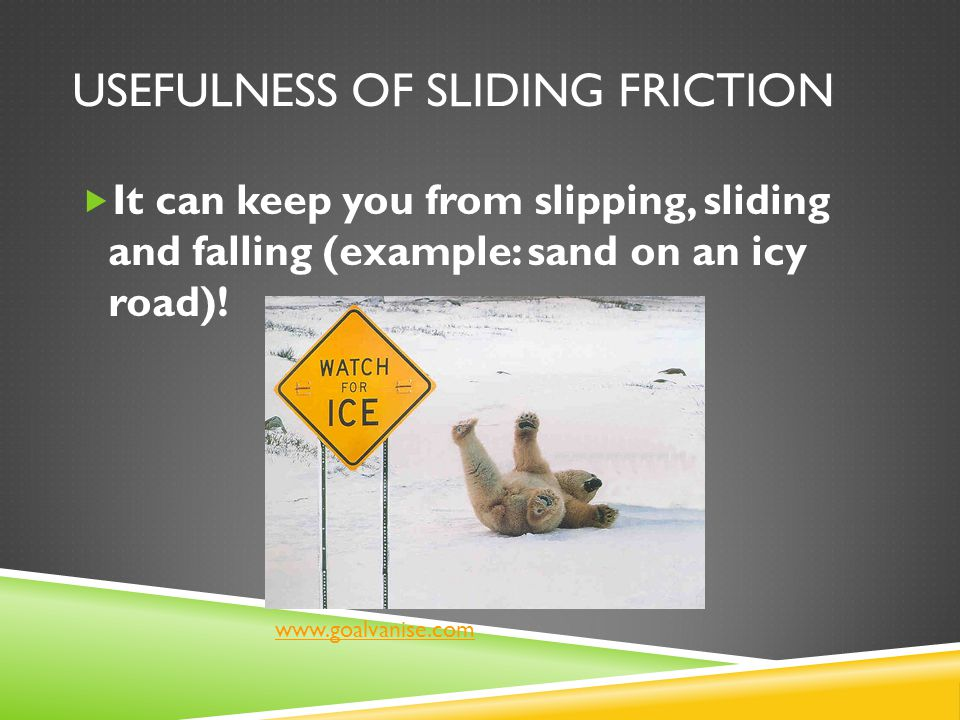 USEFULNESS OF SLIDING FRICTION  It can keep you from slipping, sliding and falling (example: sand on an icy road)! www.goalvanise.com