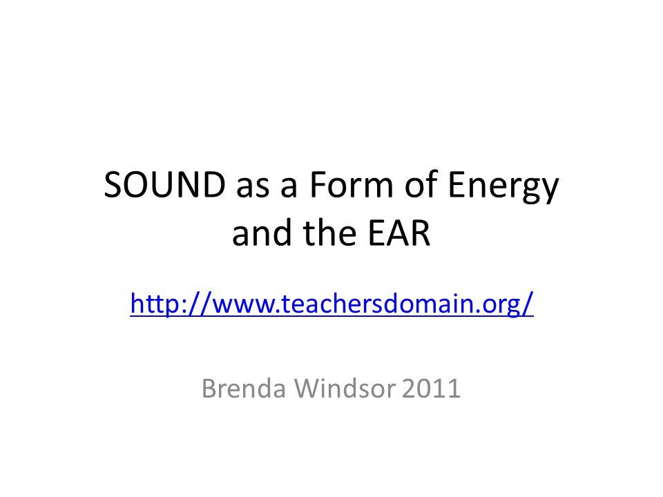 SOUND as a Form of Energy and the EAR http://www.teachersdomain.org/ Brenda Windsor 2011