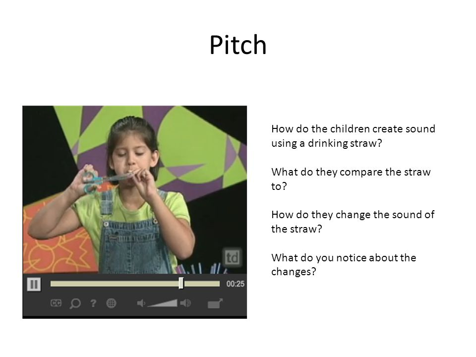 Pitch How do the children create sound using a drinking straw.