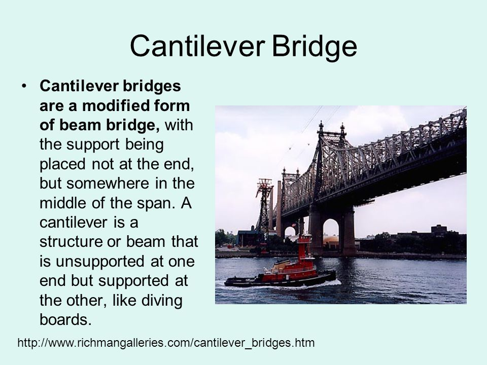 Cantilever Bridge Cantilever bridges are a modified form of beam bridge, with the support being placed not at the end, but somewhere in the middle of