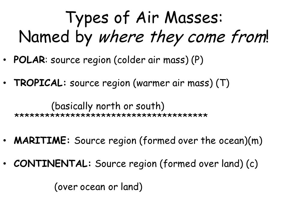 Types of Air Masses: Maritime Tropical (mT): form over the tropical oceans, very humid Maritime Polar (mP): form over cold ocean areas, cool but humid air Continental Tropical (cT): Hot, dry, air masses from the southwest Continental polar (cP): cool or cold dry air