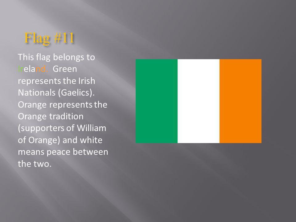 Flag #11 Flag #11 This flag belongs to Ireland.Green represents the Irish Nationals (Gaelics).