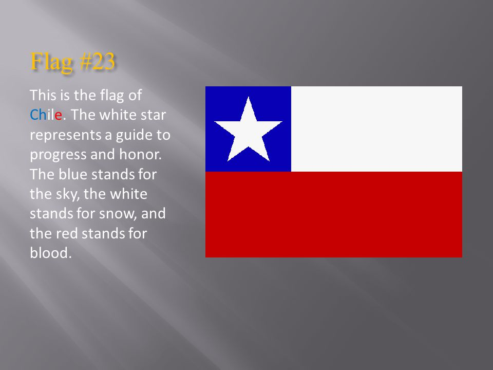 Flag #23 This is the flag of Chile.The white star represents a guide to progress and honor.