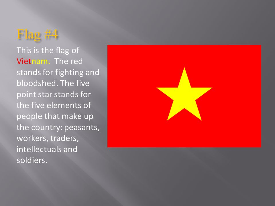 Flag #4 This is the flag of Vietnam.The red stands for fighting and bloodshed.