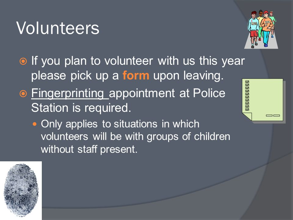 Volunteers  If you plan to volunteer with us this year please pick up a form upon leaving.  Fingerprinting appointment at Police Station is required