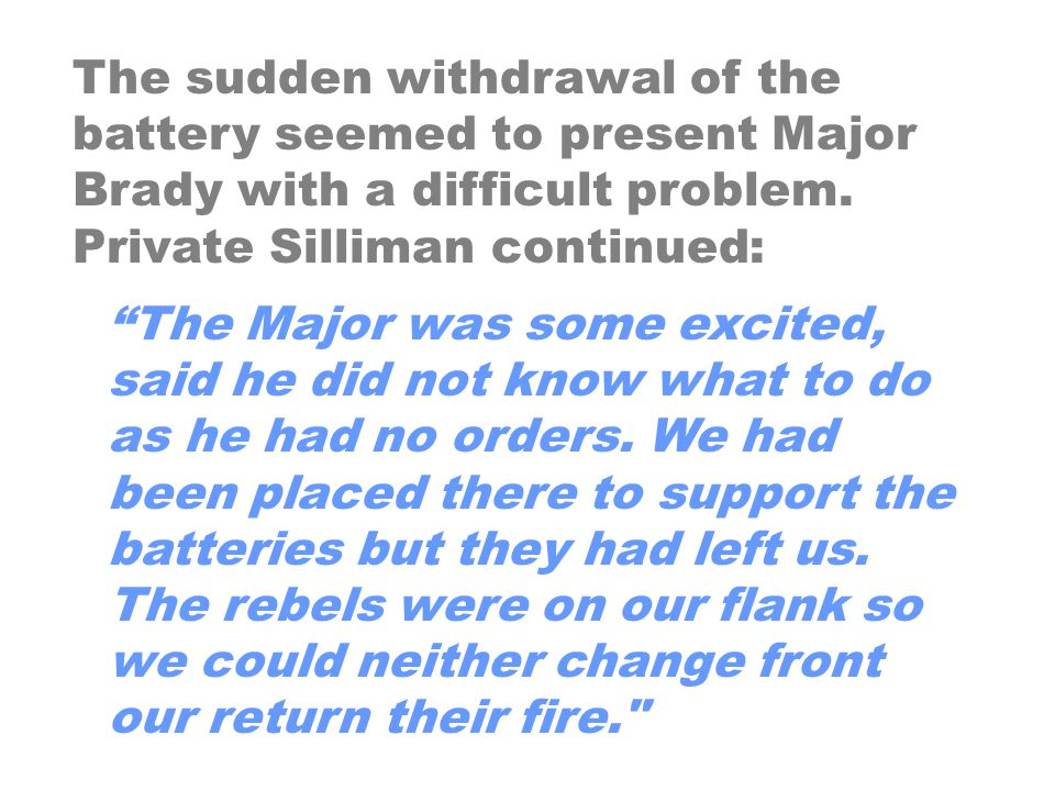 """The sudden withdrawal of the battery seemed to present Major Brady with a difficult problem. Private Silliman continued: """"The Major was some excited,"""