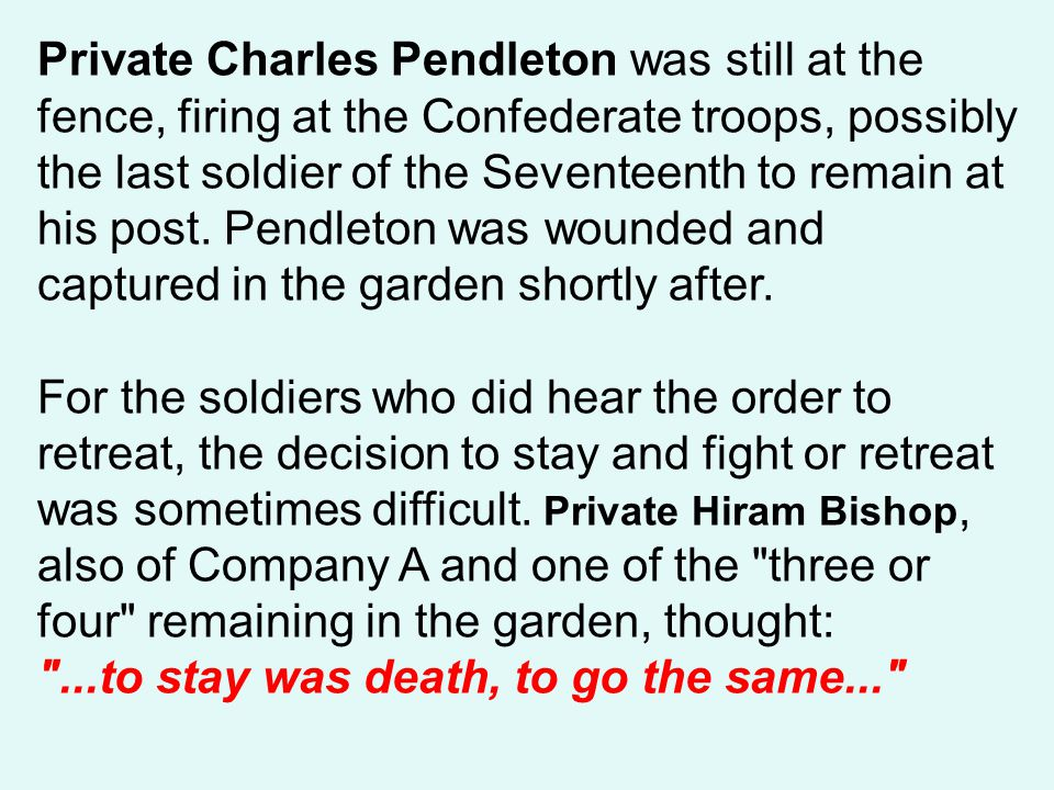 Private Charles Pendleton was still at the fence, firing at the Confederate troops, possibly the last soldier of the Seventeenth to remain at his post