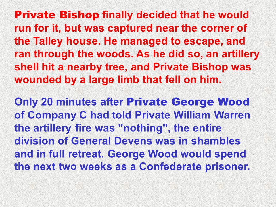 Private Bishop finally decided that he would run for it, but was captured near the corner of the Talley house. He managed to escape, and ran through t