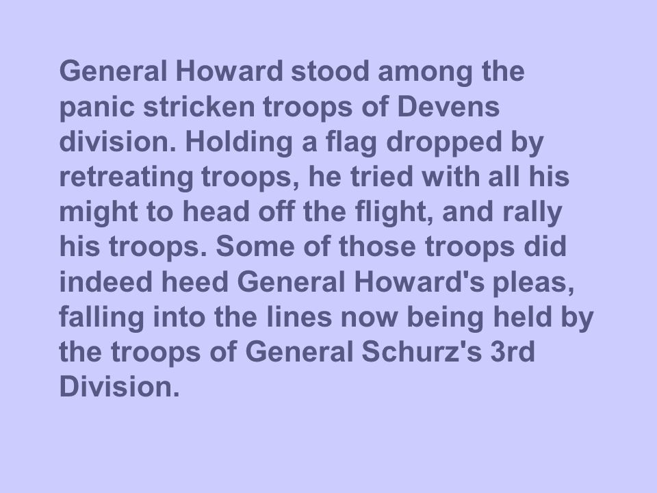 General Howard stood among the panic stricken troops of Devens division. Holding a flag dropped by retreating troops, he tried with all his might to h