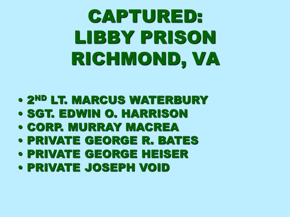 CAPTURED: LIBBY PRISON RICHMOND, VA 2 ND LT. MARCUS WATERBURY 2 ND LT. MARCUS WATERBURY SGT. EDWIN O. HARRISON SGT. EDWIN O. HARRISON CORP. MURRAY MAC