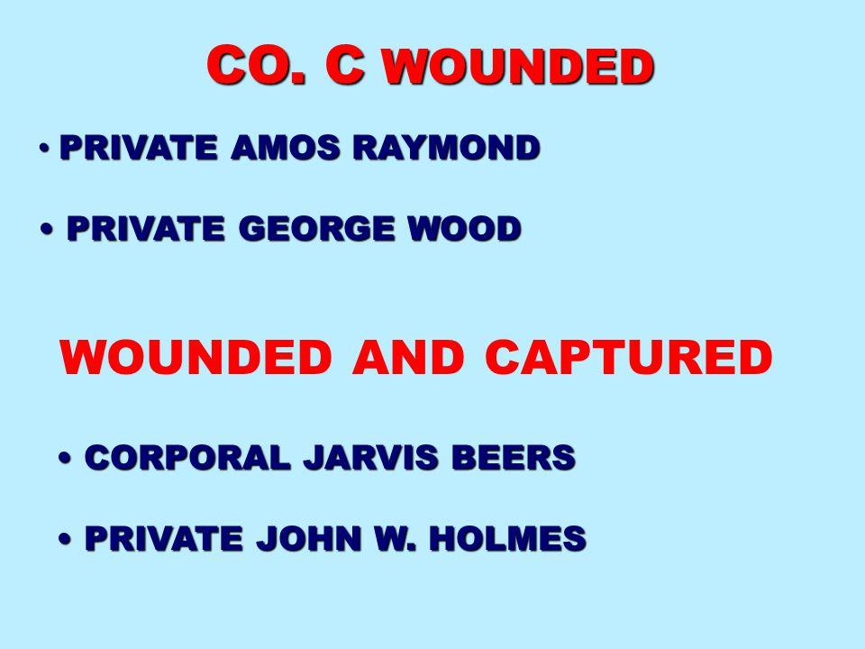 PRIVATE AMOS RAYMOND PRIVATE AMOS RAYMOND PRIVATE GEORGE WOOD PRIVATE GEORGE WOOD WOUNDED AND CAPTURED CORPORAL JARVIS BEERS CORPORAL JARVIS BEERS PRI