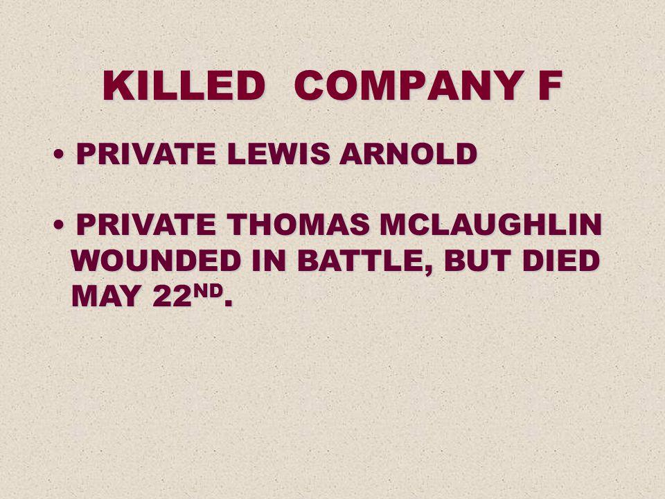 KILLED COMPANY F PRIVATE LEWIS ARNOLD PRIVATE LEWIS ARNOLD PRIVATE THOMAS MCLAUGHLIN PRIVATE THOMAS MCLAUGHLIN WOUNDED IN BATTLE, BUT DIED WOUNDED IN