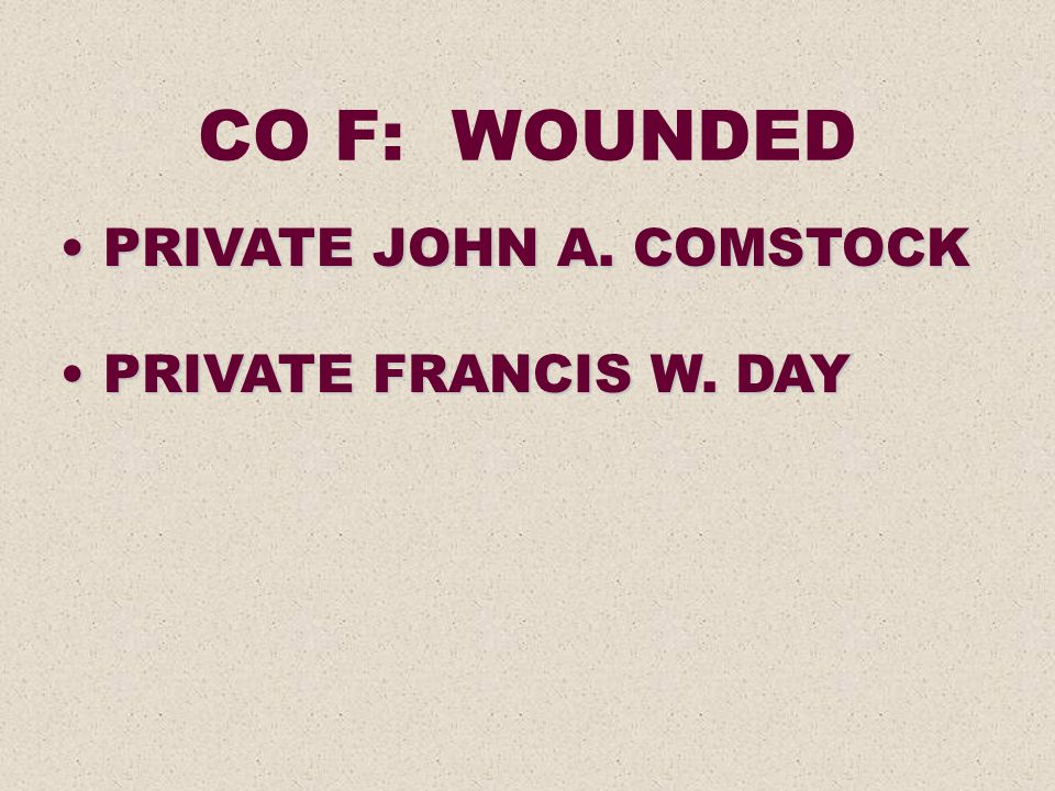 CO F: WOUNDED PRIVATE JOHN A. COMSTOCK PRIVATE JOHN A. COMSTOCK PRIVATE FRANCIS W. DAY PRIVATE FRANCIS W. DAY