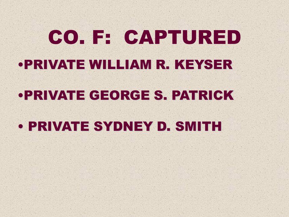 CO. F: CAPTURED PRIVATE WILLIAM R. KEYSERPRIVATE WILLIAM R. KEYSER PRIVATE GEORGE S. PATRICKPRIVATE GEORGE S. PATRICK PRIVATE SYDNEY D. SMITH PRIVATE